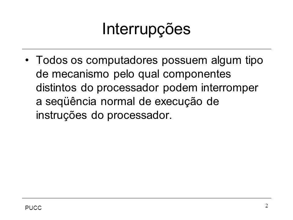 PUCC 3 Interrupções Software: gerada por alguma condição que ocorra como resultado da execução de uma instrução - overflow, divisão por zero...