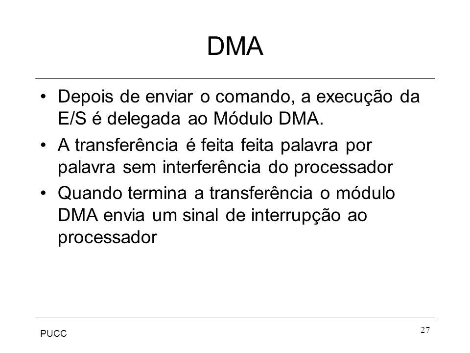 PUCC 27 DMA Depois de enviar o comando, a execução da E/S é delegada ao Módulo DMA. A transferência é feita feita palavra por palavra sem interferênci