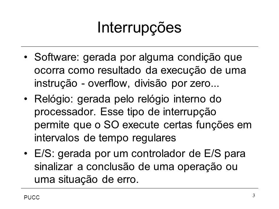 PUCC 3 Interrupções Software: gerada por alguma condição que ocorra como resultado da execução de uma instrução - overflow, divisão por zero... Relógi