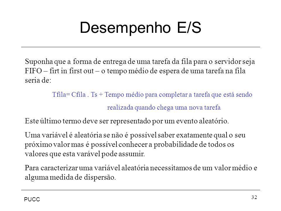 PUCC 32 Desempenho E/S Suponha que a forma de entrega de uma tarefa da fila para o servidor seja FIFO – firt in first out – o tempo médio de espera de