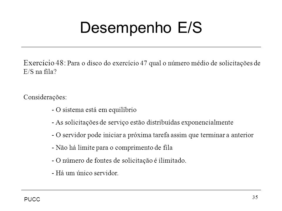PUCC 35 Desempenho E/S Exercício 48: Para o disco do exercício 47 qual o número médio de solicitações de E/S na fila? Considerações: - O sistema está