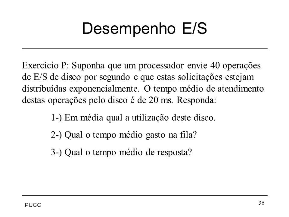 PUCC 36 Desempenho E/S Exercício P: Suponha que um processador envie 40 operações de E/S de disco por segundo e que estas solicitações estejam distrib