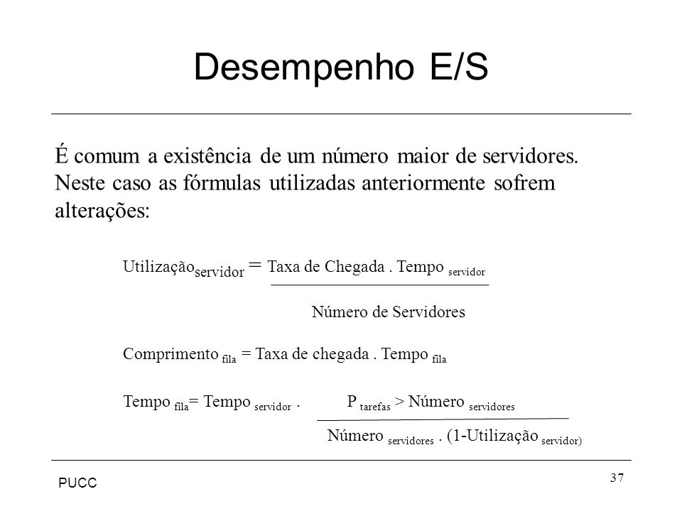 PUCC Desempenho E/S 37 É comum a existência de um número maior de servidores. Neste caso as fórmulas utilizadas anteriormente sofrem alterações: Utili