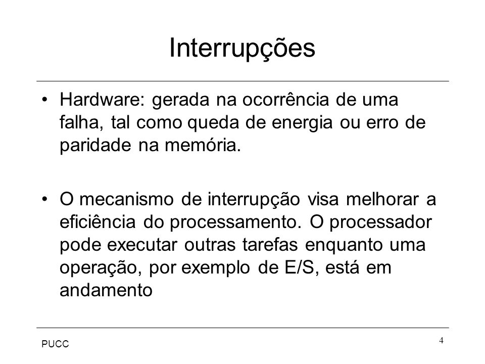 PUCC 4 Interrupções Hardware: gerada na ocorrência de uma falha, tal como queda de energia ou erro de paridade na memória. O mecanismo de interrupção