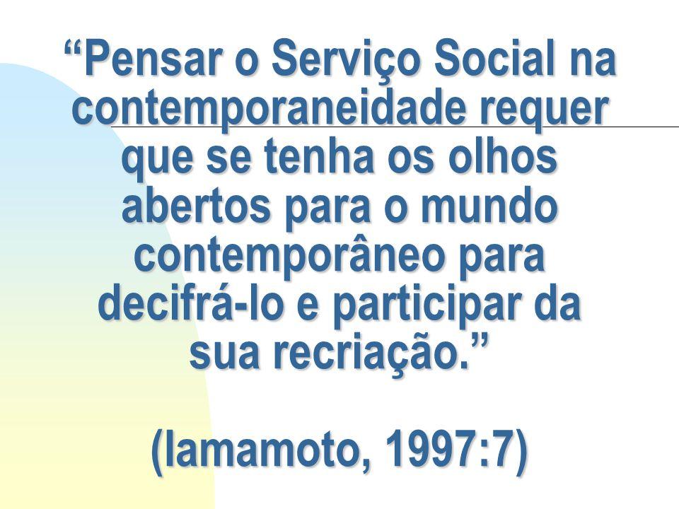 Pensar o Serviço Social na contemporaneidade requer que se tenha os olhos abertos para o mundo contemporâneo para decifrá-lo e participar da sua recriação. (Iamamoto, 1997:7)