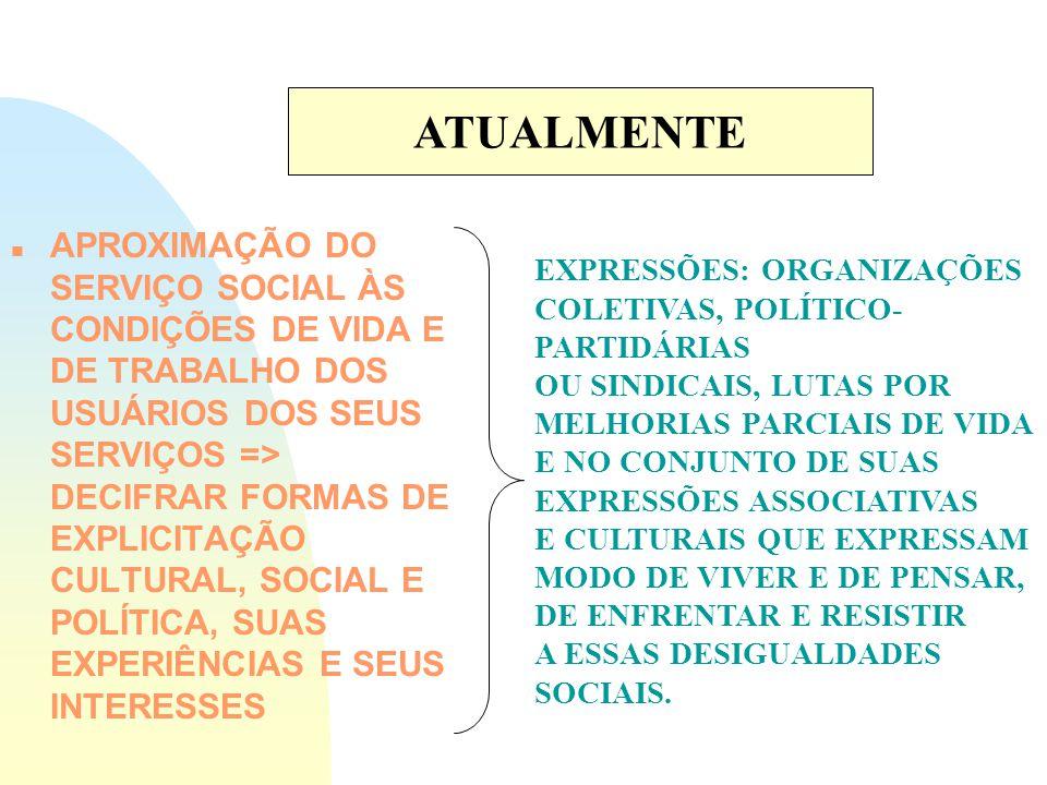 n APROXIMAÇÃO DO SERVIÇO SOCIAL ÀS CONDIÇÕES DE VIDA E DE TRABALHO DOS USUÁRIOS DOS SEUS SERVIÇOS => DECIFRAR FORMAS DE EXPLICITAÇÃO CULTURAL, SOCIAL E POLÍTICA, SUAS EXPERIÊNCIAS E SEUS INTERESSES ATUALMENTE EXPRESSÕES: ORGANIZAÇÕES COLETIVAS, POLÍTICO- PARTIDÁRIAS OU SINDICAIS, LUTAS POR MELHORIAS PARCIAIS DE VIDA E NO CONJUNTO DE SUAS EXPRESSÕES ASSOCIATIVAS E CULTURAIS QUE EXPRESSAM MODO DE VIVER E DE PENSAR, DE ENFRENTAR E RESISTIR A ESSAS DESIGUALDADES SOCIAIS.