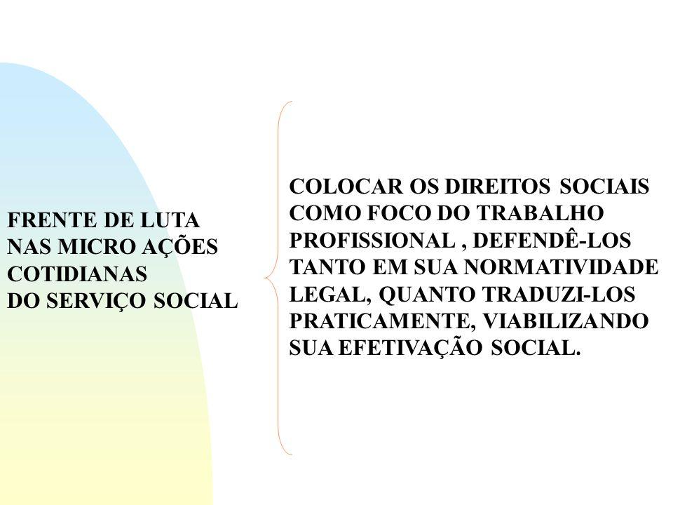FRENTE DE LUTA NAS MICRO AÇÕES COTIDIANAS DO SERVIÇO SOCIAL COLOCAR OS DIREITOS SOCIAIS COMO FOCO DO TRABALHO PROFISSIONAL, DEFENDÊ-LOS TANTO EM SUA NORMATIVIDADE LEGAL, QUANTO TRADUZI-LOS PRATICAMENTE, VIABILIZANDO SUA EFETIVAÇÃO SOCIAL.