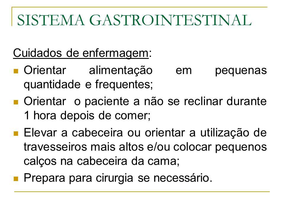 SISTEMA GASTROINTESTINAL Cuidados de enfermagem: Orientar alimentação em pequenas quantidade e frequentes; Orientar o paciente a não se reclinar duran