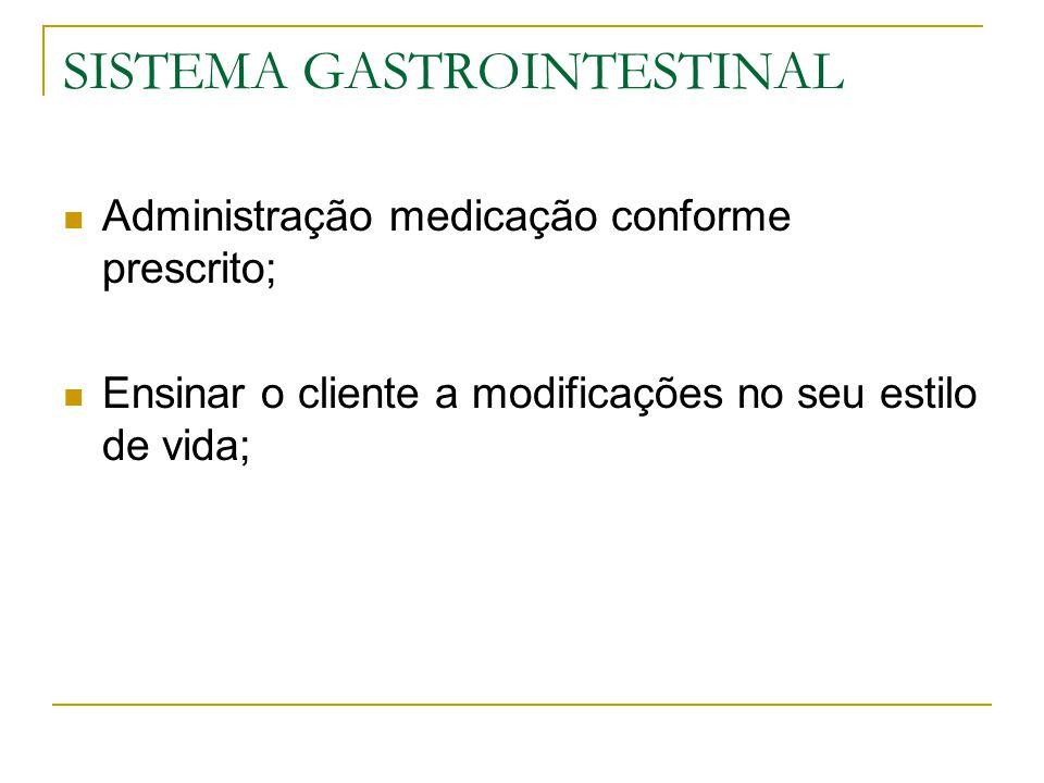 SISTEMA GASTROINTESTINAL Administração medicação conforme prescrito; Ensinar o cliente a modificações no seu estilo de vida;
