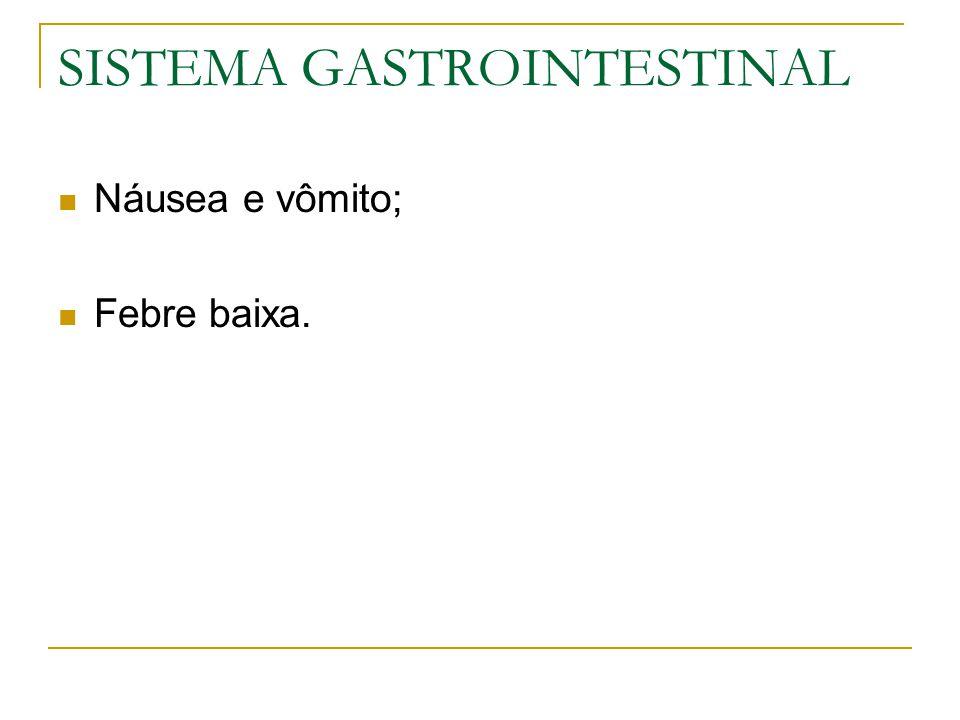 SISTEMA GASTROINTESTINAL Náusea e vômito; Febre baixa.