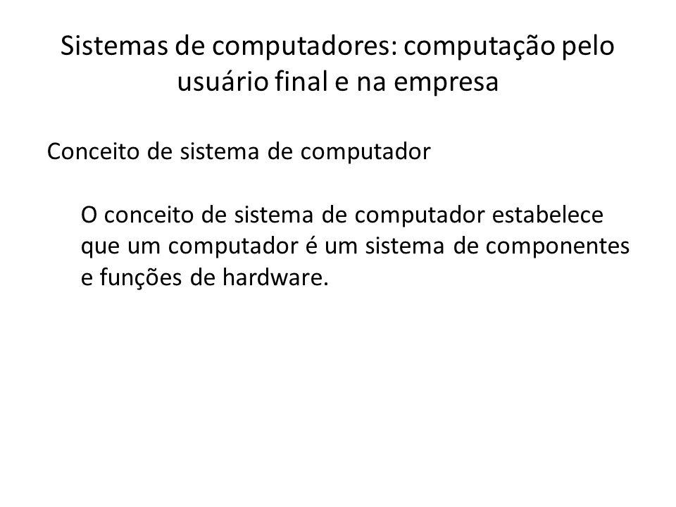 Sistemas de computadores: computação pelo usuário final e na empresa Conceito de sistema de computador O conceito de sistema de computador estabelece