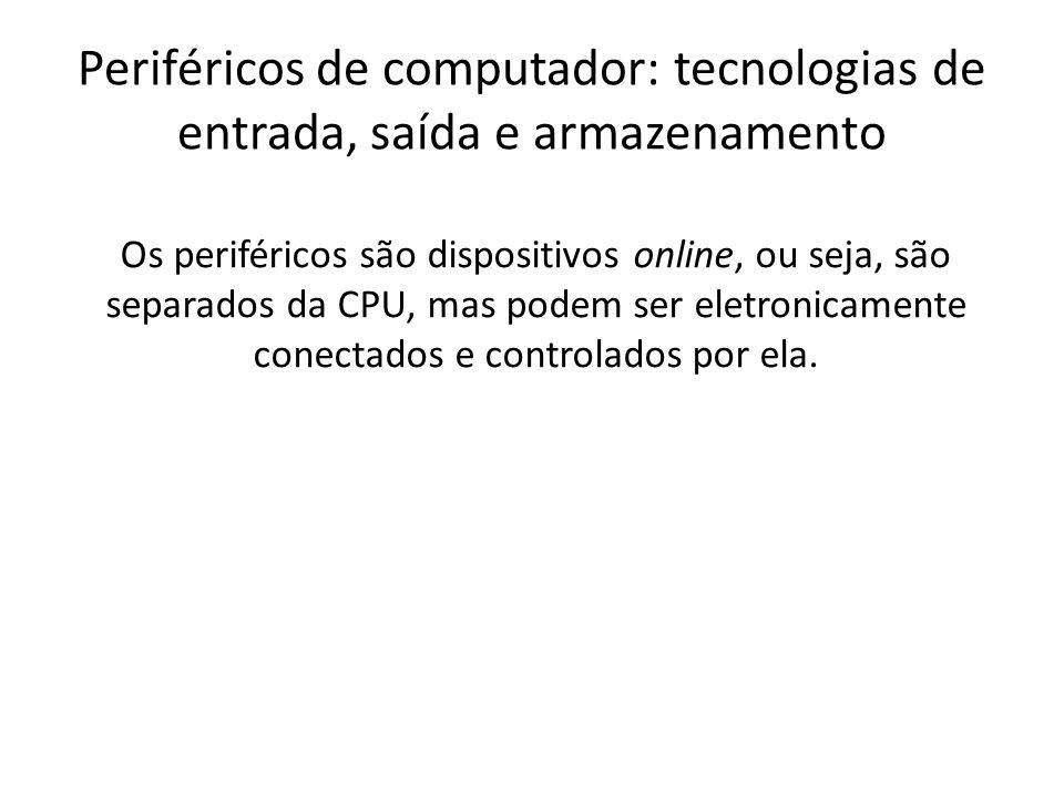 Periféricos de computador: tecnologias de entrada, saída e armazenamento Os periféricos são dispositivos online, ou seja, são separados da CPU, mas po