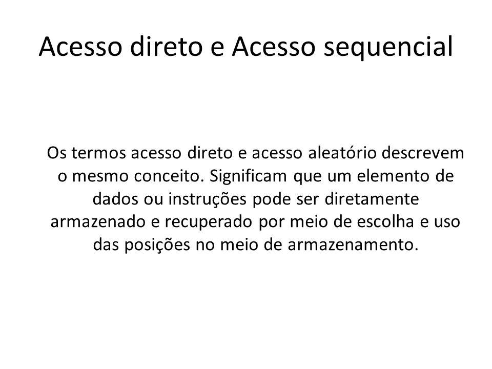 Acesso direto e Acesso sequencial Os termos acesso direto e acesso aleatório descrevem o mesmo conceito. Significam que um elemento de dados ou instru