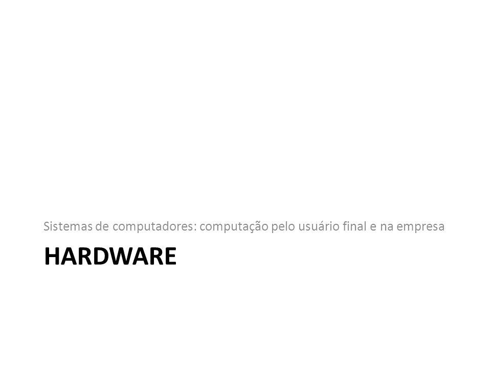 HARDWARE Sistemas de computadores: computação pelo usuário final e na empresa