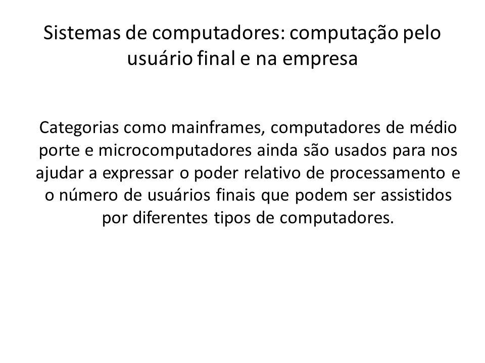 Sistemas de computadores: computação pelo usuário final e na empresa Categorias como mainframes, computadores de médio porte e microcomputadores ainda