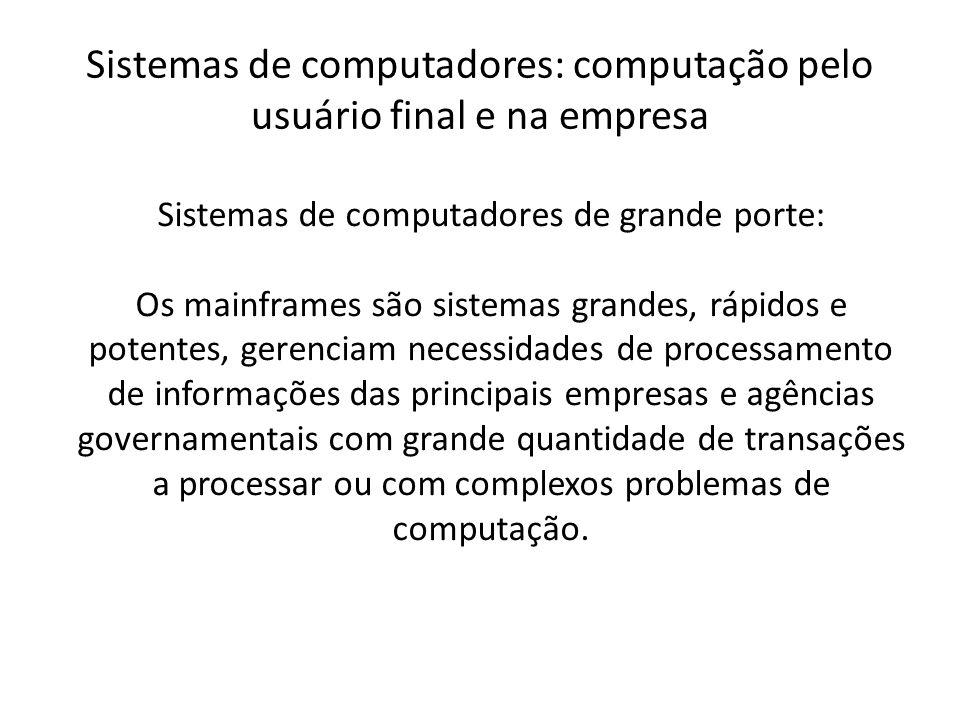 Sistemas de computadores: computação pelo usuário final e na empresa Sistemas de computadores de grande porte: Os mainframes são sistemas grandes, ráp