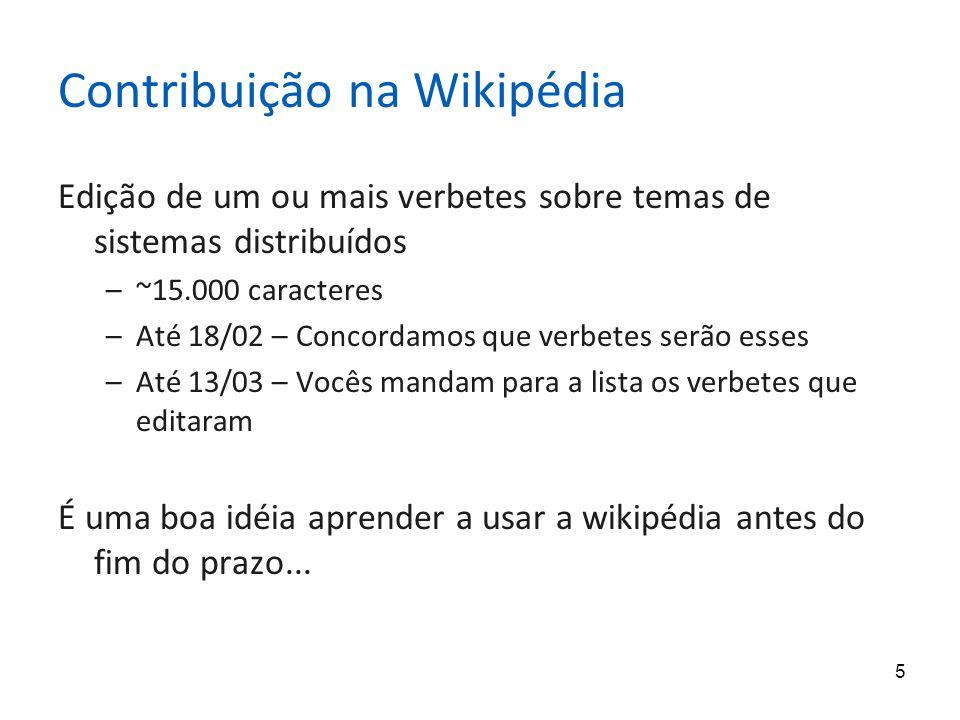 5 Contribuição na Wikipédia Edição de um ou mais verbetes sobre temas de sistemas distribuídos –~15.000 caracteres –Até 18/02 – Concordamos que verbetes serão esses –Até 13/03 – Vocês mandam para a lista os verbetes que editaram É uma boa idéia aprender a usar a wikipédia antes do fim do prazo...