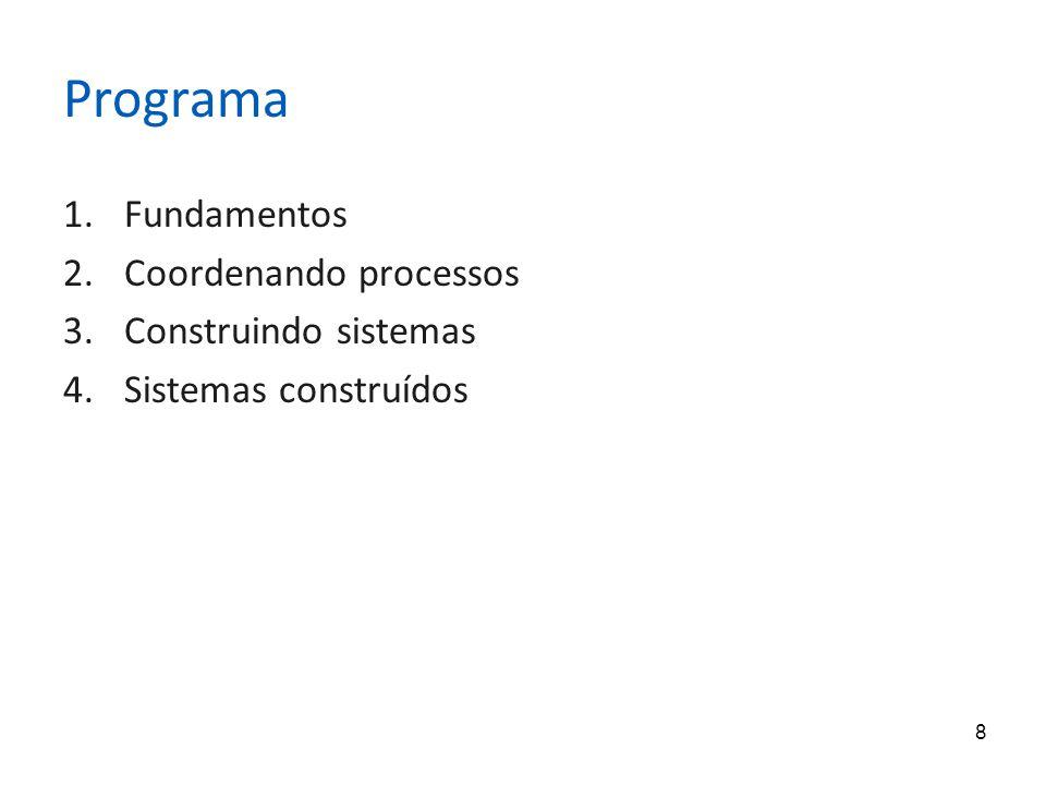 8 Programa 1.Fundamentos 2.Coordenando processos 3.Construindo sistemas 4.Sistemas construídos