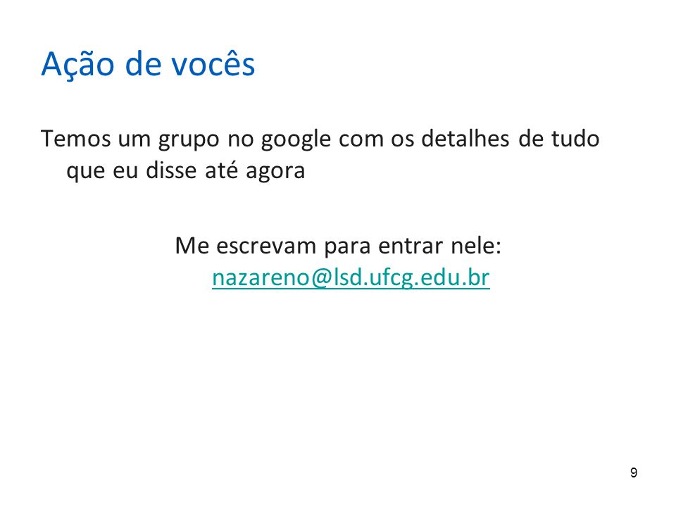 9 Ação de vocês Temos um grupo no google com os detalhes de tudo que eu disse até agora Me escrevam para entrar nele: nazareno@lsd.ufcg.edu.br nazareno@lsd.ufcg.edu.br