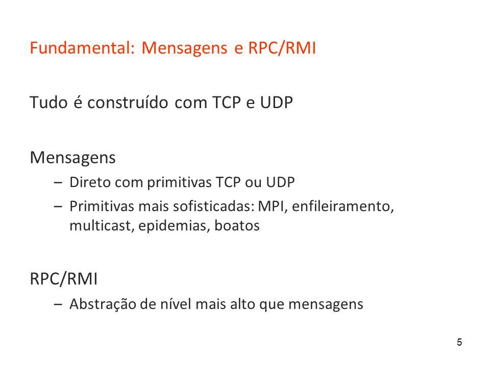 5 Fundamental: Mensagens e RPC/RMI Tudo é construído com TCP e UDP Mensagens –Direto com primitivas TCP ou UDP –Primitivas mais sofisticadas: MPI, enfileiramento, multicast, epidemias, boatos RPC/RMI –Abstração de nível mais alto que mensagens