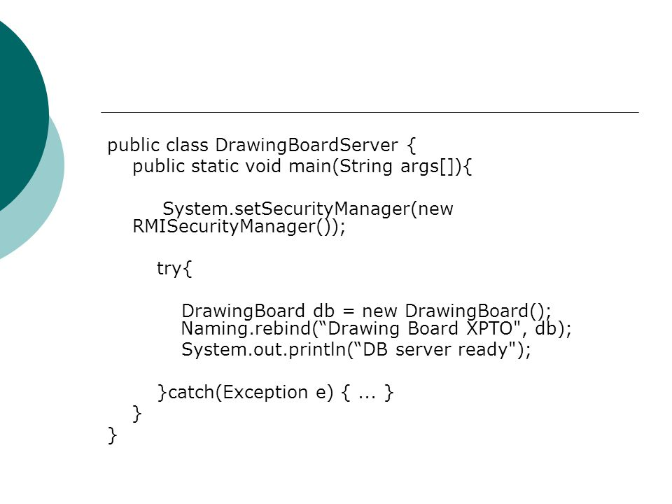 public class DrawingBoardServer { public static void main(String args[]){ System.setSecurityManager(new RMISecurityManager()); try{ DrawingBoard db = new DrawingBoard(); Naming.rebind( Drawing Board XPTO , db); System.out.println( DB server ready ); }catch(Exception e) {...