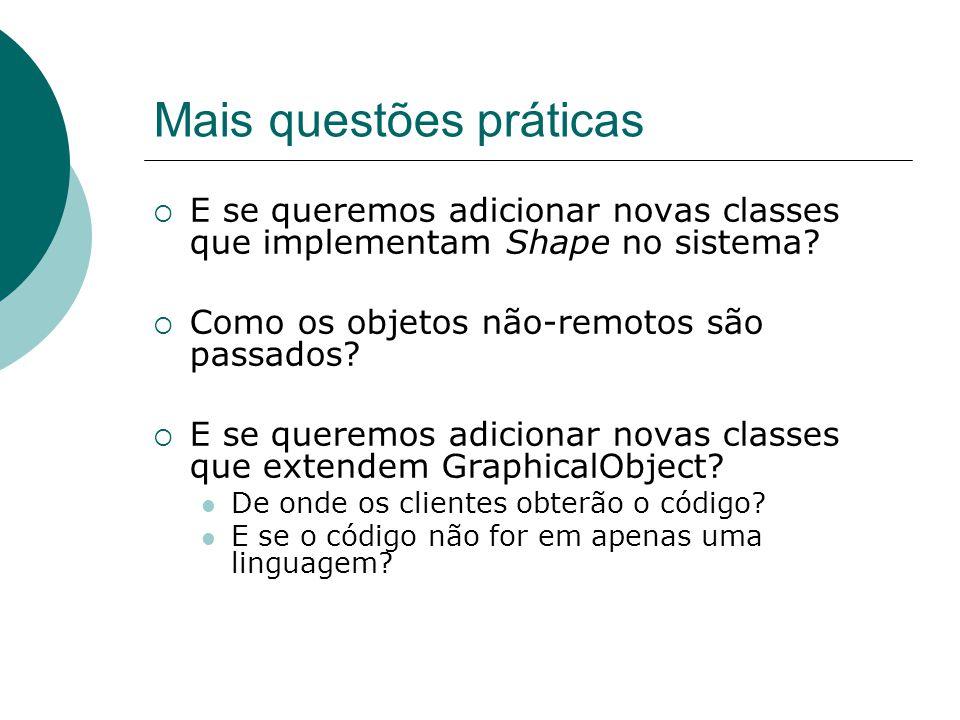 Mais questões práticas  E se queremos adicionar novas classes que implementam Shape no sistema?  Como os objetos não-remotos são passados?  E se qu