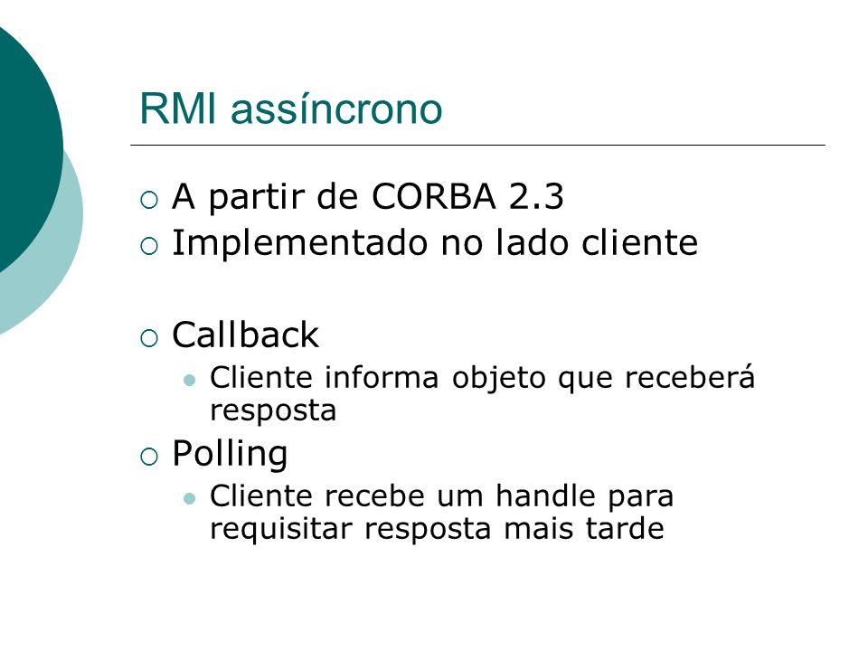 RMI assíncrono  A partir de CORBA 2.3  Implementado no lado cliente  Callback Cliente informa objeto que receberá resposta  Polling Cliente recebe
