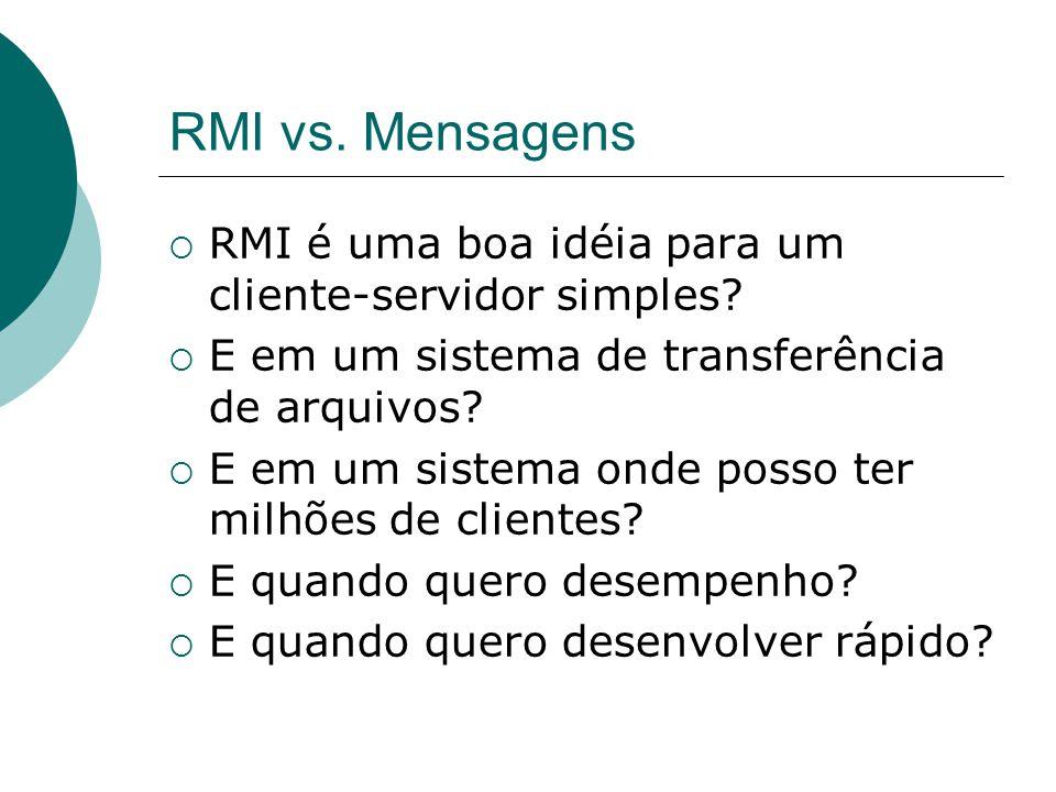 RMI vs. Mensagens  RMI é uma boa idéia para um cliente-servidor simples?  E em um sistema de transferência de arquivos?  E em um sistema onde posso