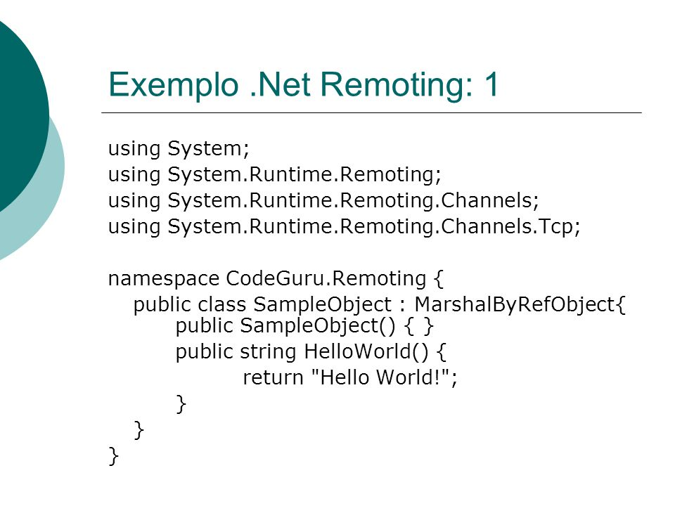 Exemplo.Net Remoting: 1 using System; using System.Runtime.Remoting; using System.Runtime.Remoting.Channels; using System.Runtime.Remoting.Channels.Tcp; namespace CodeGuru.Remoting { public class SampleObject : MarshalByRefObject{ public SampleObject() { } public string HelloWorld() { return Hello World! ; }