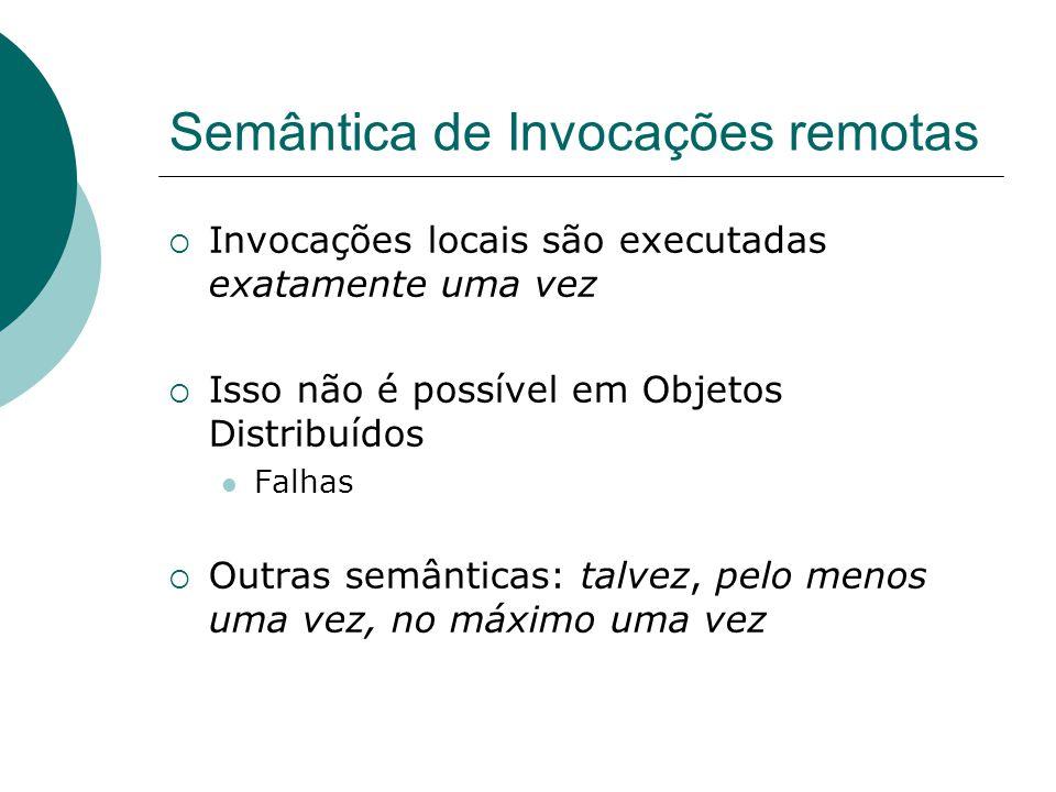 Mais sobre semânticas Mecanismo de tolerância a falhas Semântica Retransmissão de request Filtro de duplicatas Re-execução do método ou retransmissão do reply Não --- SimNão Re-execução do método Sim Retransmissão do reply