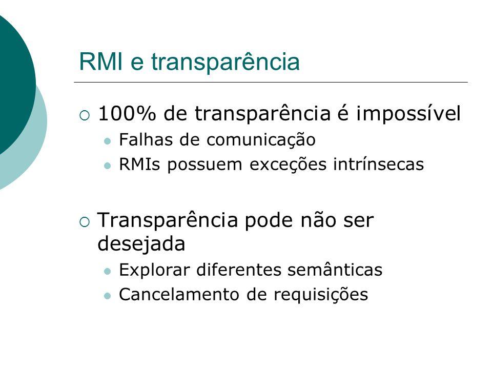 RMI e transparência  100% de transparência é impossível Falhas de comunicação RMIs possuem exceções intrínsecas  Transparência pode não ser desejada