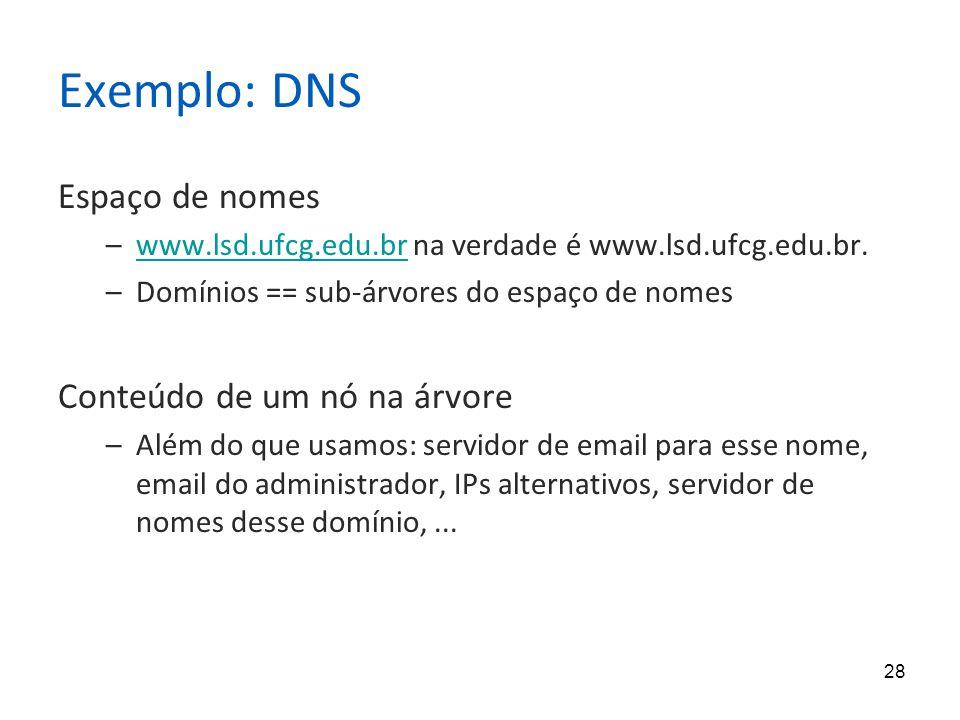 28 Exemplo: DNS Espaço de nomes –www.lsd.ufcg.edu.br na verdade é www.lsd.ufcg.edu.br.www.lsd.ufcg.edu.br –Domínios == sub-árvores do espaço de nomes Conteúdo de um nó na árvore –Além do que usamos: servidor de email para esse nome, email do administrador, IPs alternativos, servidor de nomes desse domínio,...