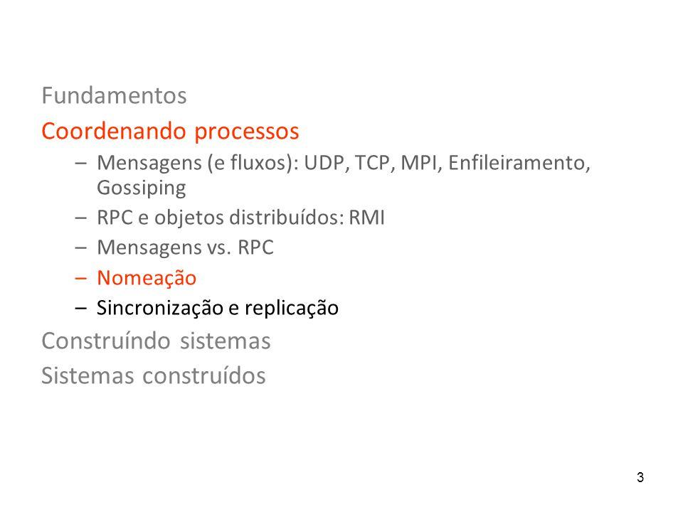 3 Fundamentos Coordenando processos –Mensagens (e fluxos): UDP, TCP, MPI, Enfileiramento, Gossiping –RPC e objetos distribuídos: RMI –Mensagens vs.