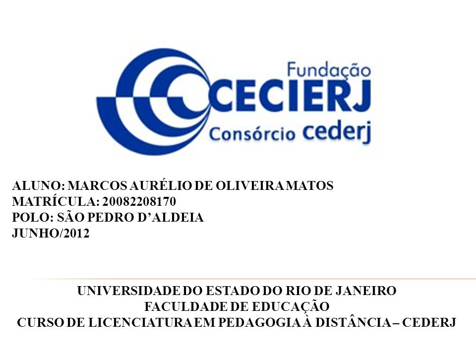 UNIVERSIDADE DO ESTADO DO RIO DE JANEIRO FACULDADE DE EDUCAÇÃO CURSO DE LICENCIATURA EM PEDAGOGIA À DISTÂNCIA – CEDERJ ALUNO: MARCOS AURÉLIO DE OLIVEIRA MATOS MATRÍCULA: 20082208170 POLO: SÃO PEDRO D'ALDEIA JUNHO/2012