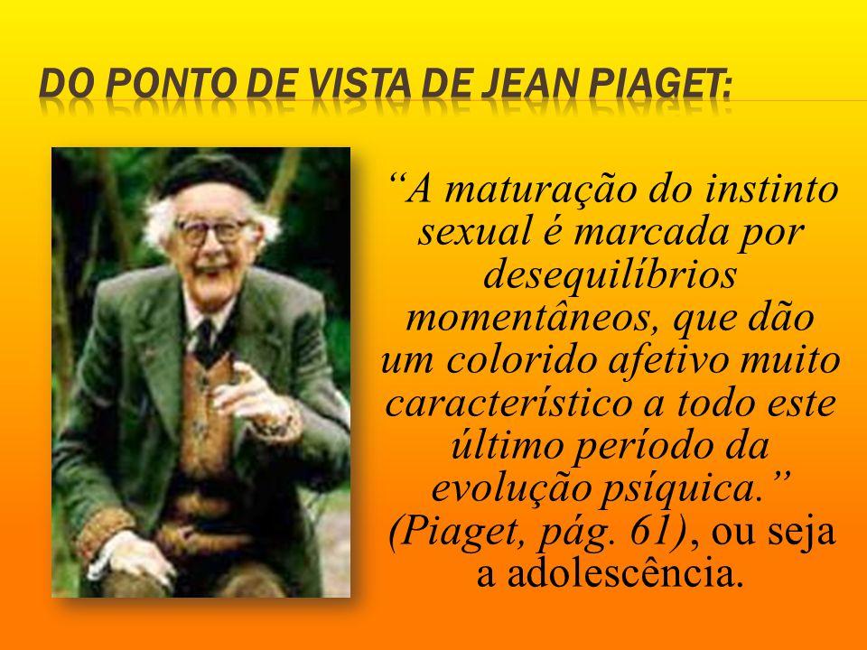 A maturação do instinto sexual é marcada por desequilíbrios momentâneos, que dão um colorido afetivo muito característico a todo este último período da evolução psíquica. (Piaget, pág.