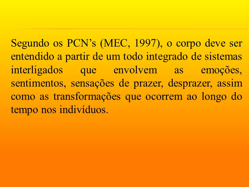 Segundo os PCN's (MEC, 1997), o corpo deve ser entendido a partir de um todo integrado de sistemas interligados que envolvem as emoções, sentimentos, sensações de prazer, desprazer, assim como as transformações que ocorrem ao longo do tempo nos indivíduos.