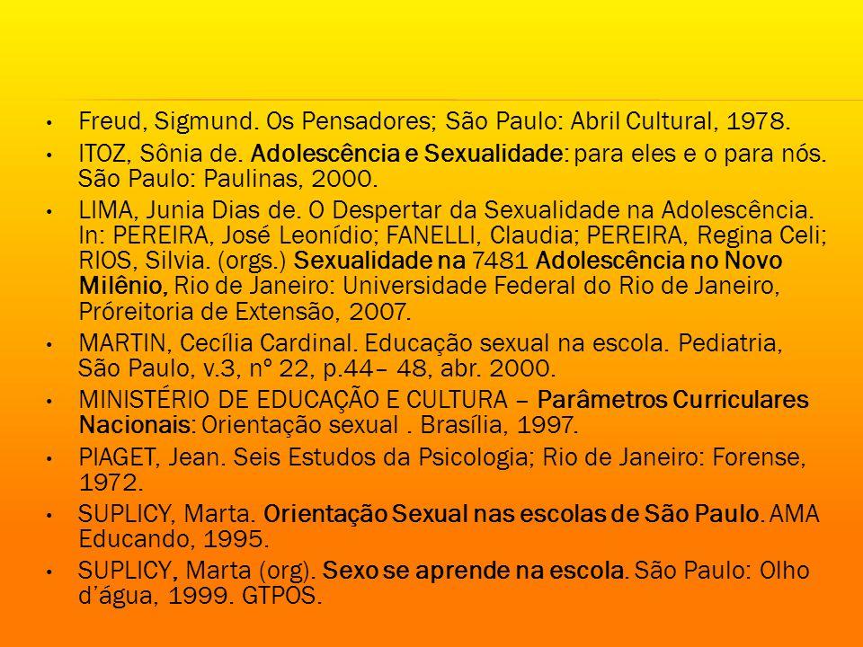 Freud, Sigmund. Os Pensadores; São Paulo: Abril Cultural, 1978. ITOZ, Sônia de. Adolescência e Sexualidade: para eles e o para nós. São Paulo: Paulina