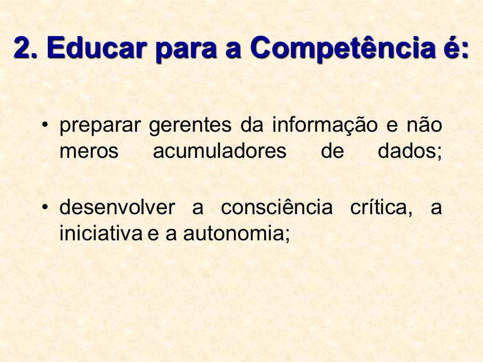 2. Educar para a Competência é: preparar gerentes da informação e não meros acumuladores de dados; desenvolver a consciência crítica, a iniciativa e a