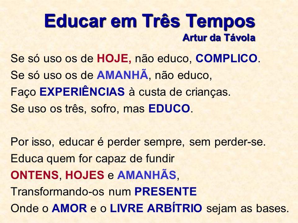 Educar em Três Tempos Artur da Távola Se só uso os de HOJE, não educo, COMPLICO. Se só uso os de AMANHÃ, não educo, Faço EXPERIÊNCIAS à custa de crian