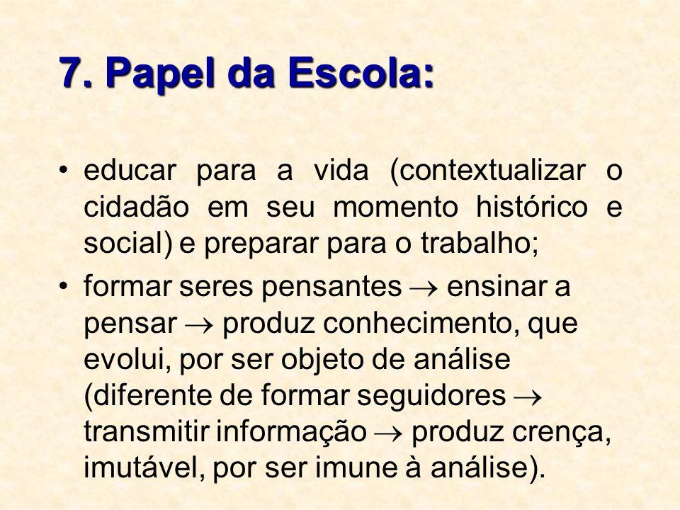 7. Papel da Escola: educar para a vida (contextualizar o cidadão em seu momento histórico e social) e preparar para o trabalho; formar seres pensantes