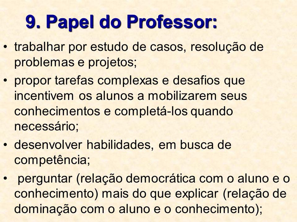 9. Papel do Professor: trabalhar por estudo de casos, resolução de problemas e projetos; propor tarefas complexas e desafios que incentivem os alunos