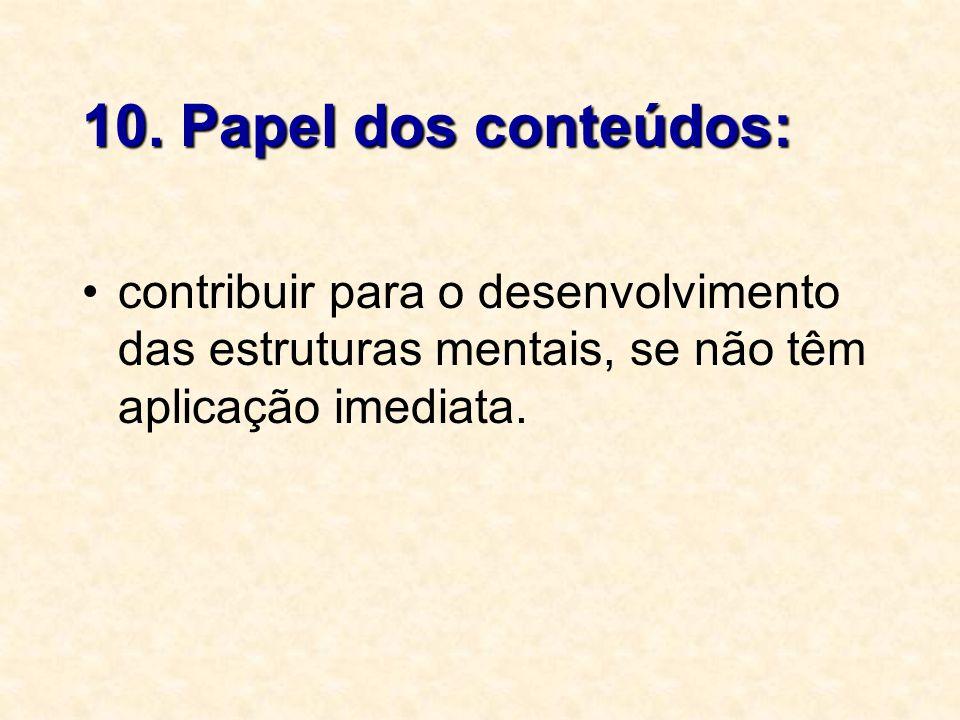 10. Papel dos conteúdos: contribuir para o desenvolvimento das estruturas mentais, se não têm aplicação imediata.