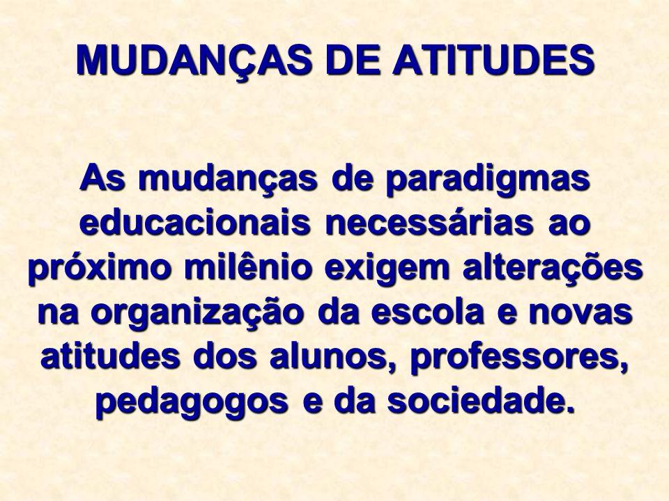 MUDANÇAS DE ATITUDES As mudanças de paradigmas educacionais necessárias ao próximo milênio exigem alterações na organização da escola e novas atitudes