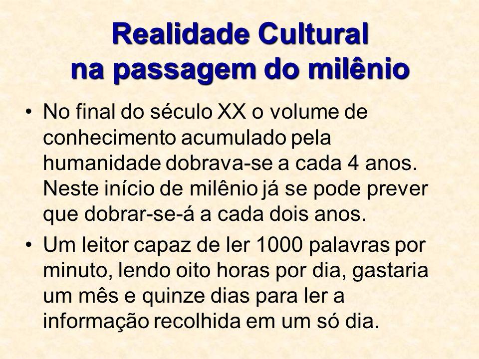 Realidade Cultural na passagem do milênio No final do século XX o volume de conhecimento acumulado pela humanidade dobrava-se a cada 4 anos. Neste iní