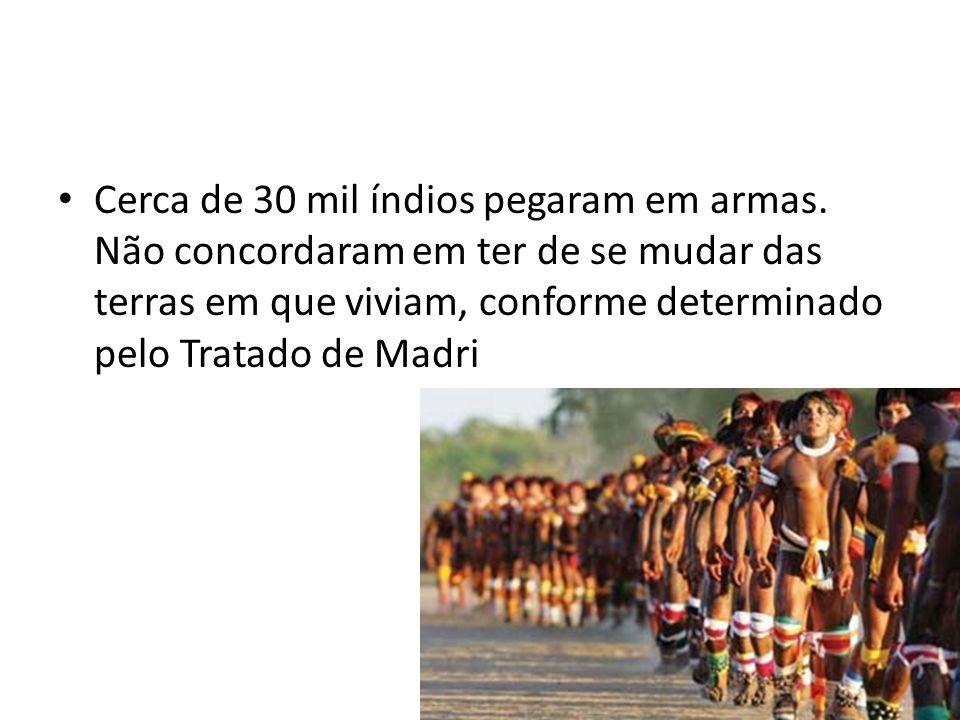 Cerca de 30 mil índios pegaram em armas. Não concordaram em ter de se mudar das terras em que viviam, conforme determinado pelo Tratado de Madri