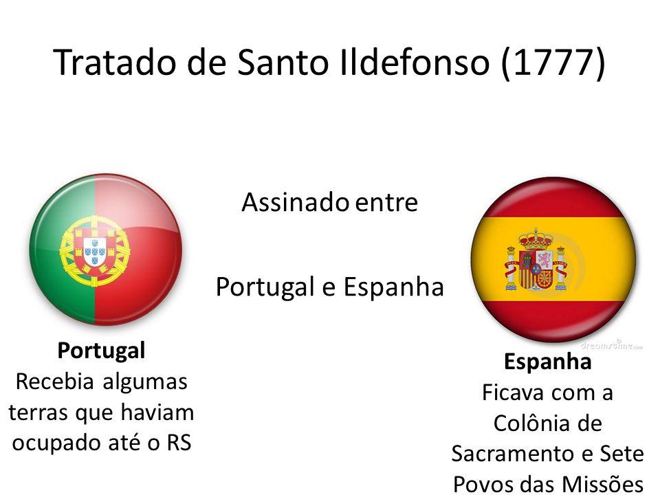 Tratado de Santo Ildefonso (1777) Assinado entre Portugal e Espanha Portugal Recebia algumas terras que haviam ocupado até o RS Espanha Ficava com a C