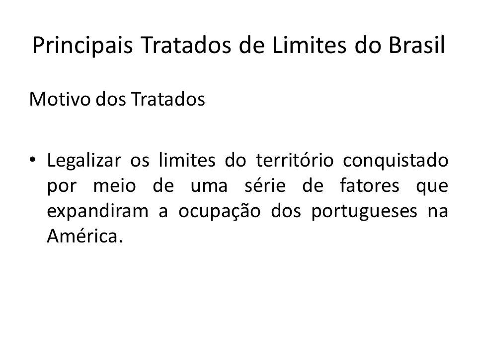 Principais Tratados de Limites do Brasil Motivo dos Tratados Legalizar os limites do território conquistado por meio de uma série de fatores que expan