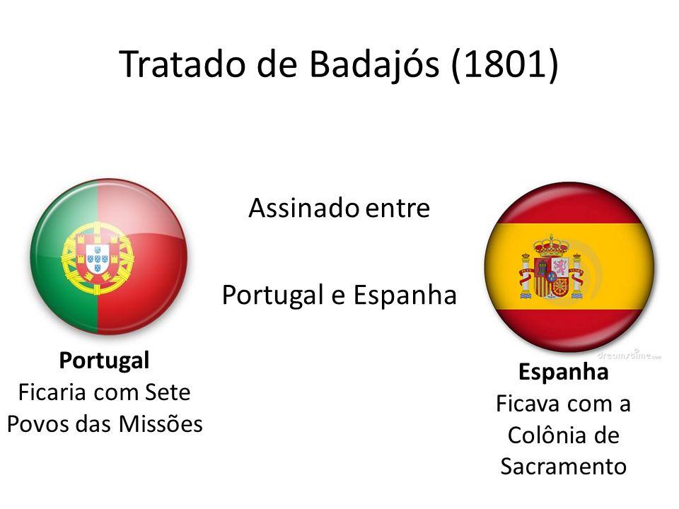 Tratado de Badajós (1801) Assinado entre Portugal e Espanha Portugal Ficaria com Sete Povos das Missões Espanha Ficava com a Colônia de Sacramento