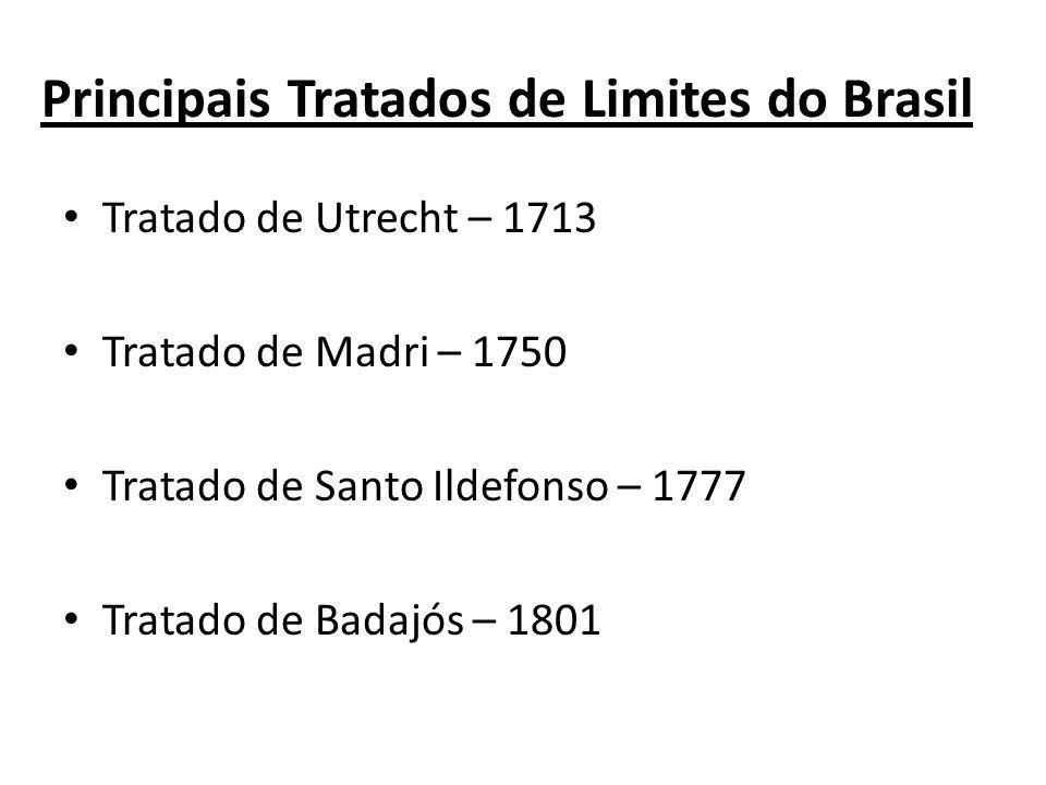 Principais Tratados de Limites do Brasil Tratado de Utrecht – 1713 Tratado de Madri – 1750 Tratado de Santo Ildefonso – 1777 Tratado de Badajós – 1801