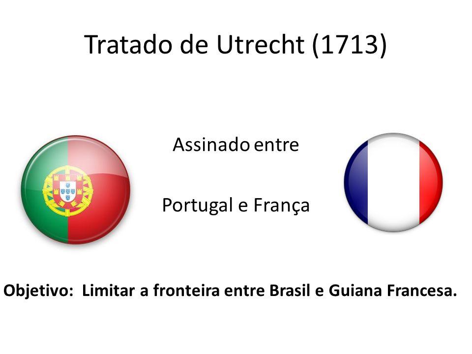 Tratado de Utrecht (1713) Assinado entre Portugal e França Objetivo: Limitar a fronteira entre Brasil e Guiana Francesa.